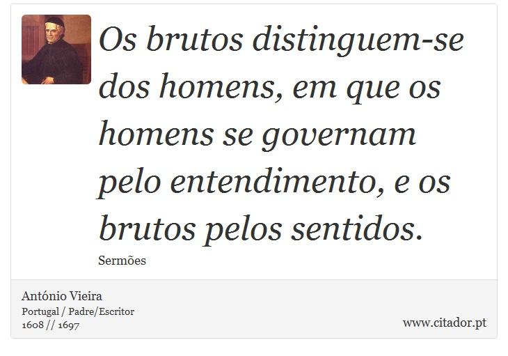 Os brutos distinguem-se dos homens, em que os homens se governam pelo entendimento, e os brutos pelos sentidos. - António Vieira - Frases