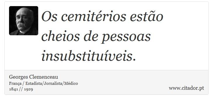 Os cemitérios estão cheios de pessoas insubstituíveis. - Georges Clemenceau - Frases