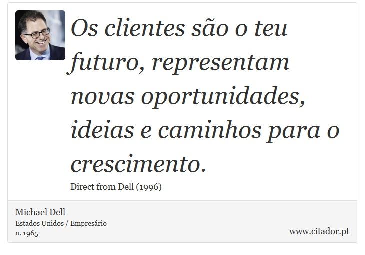 Os clientes são o teu futuro, representam novas oportunidades, ideias e caminhos para o crescimento. - Michael Dell - Frases