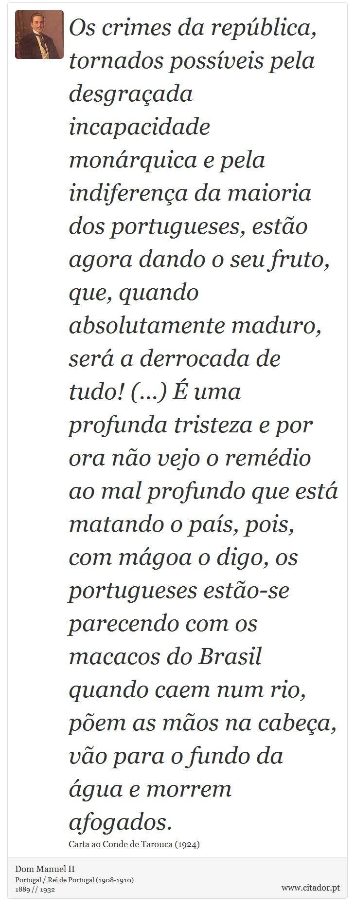 Os crimes da república, tornados possíveis pela desgraçada incapacidade monárquica e pela indiferença da maioria dos portugueses, estão agora dando o seu fruto, que, quando absolutamente maduro, será a derrocada de tudo! (...) É uma profunda tristeza e por ora não vejo o remédio ao mal profundo que está matando o país, pois, com mágoa o digo, os portugueses estão-se parecendo com os macacos do Brasil quando caem num rio, põem as mãos na cabeça, vão para o fundo da água e morrem afogados. - Dom Manuel II - Frases