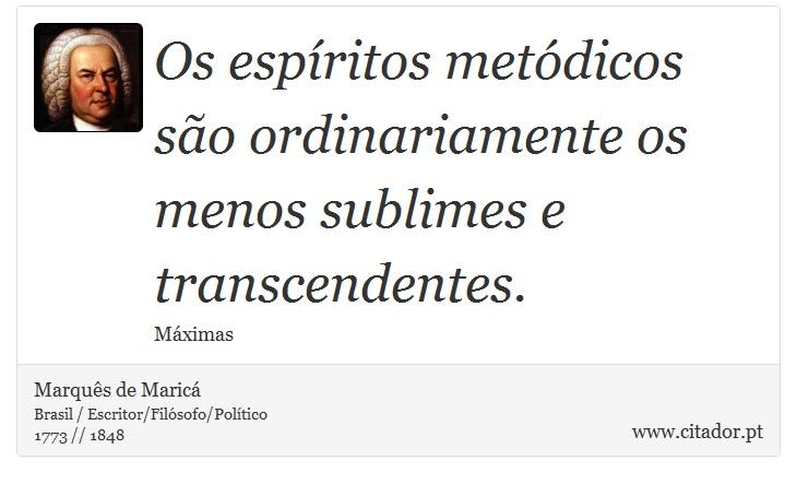 Os espíritos metódicos são ordinariamente os menos sublimes e transcendentes. - Marquês de Maricá - Frases