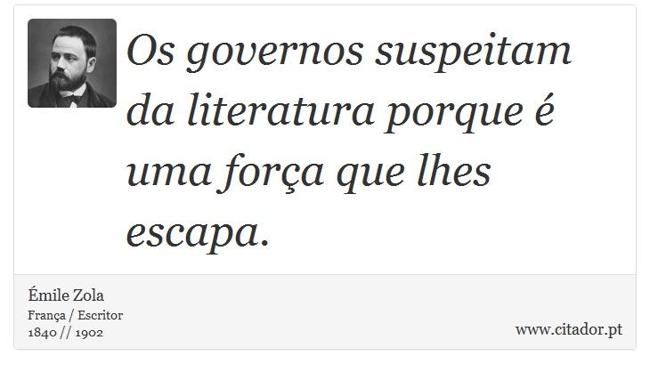 Os governos suspeitam da literatura porque é uma força que lhes escapa. - Émile Zola - Frases