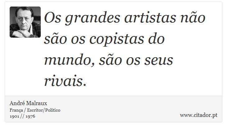 Os grandes artistas não são os copistas do mundo, são os seus rivais. - André Malraux - Frases