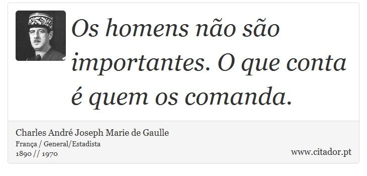 Os homens não são importantes. O que conta é quem os comanda. - Charles André Joseph Marie de Gaulle - Frases