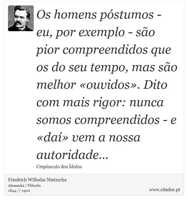 Os homens póstumos - eu, por exemplo - são pior compreendidos que os do seu tempo, mas são melhor «ouvidos». Dito com mais rigor: nunca somos compreendidos - e «daí» vem a nossa autoridade... - Friedrich Wilhelm Nietzsche - Frases