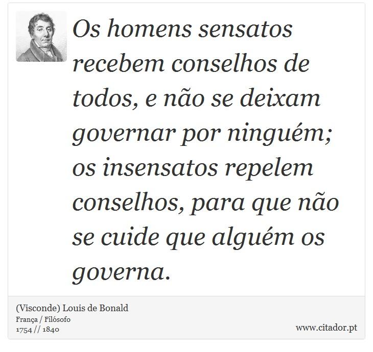 Os homens sensatos recebem conselhos de todos, e não se deixam governar por ninguém; os insensatos repelem conselhos, para que não se cuide que alguém os governa. - (Visconde) Louis de Bonald - Frases