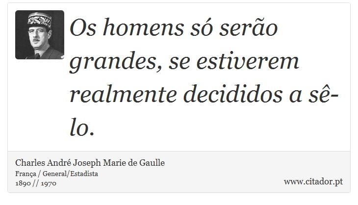 Os homens só serão grandes, se estiverem realmente decididos a sê-lo. - Charles André Joseph Marie de Gaulle - Frases