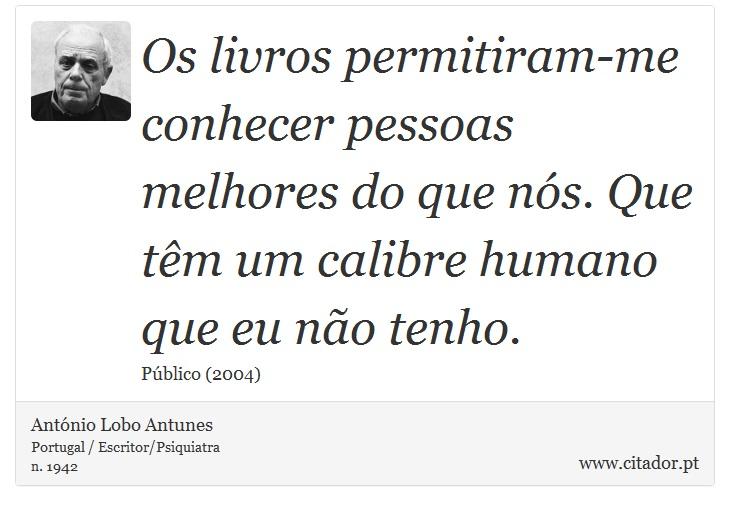 Os livros permitiram-me conhecer pessoas melhores do que nós. Que têm um calibre humano que eu não tenho. - António Lobo Antunes - Frases