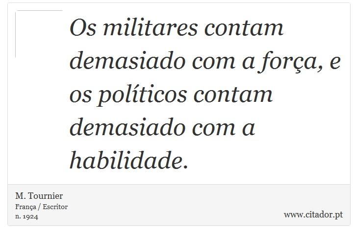 Os militares contam demasiado com a força, e os políticos contam demasiado com a habilidade. - M. Tournier - Frases