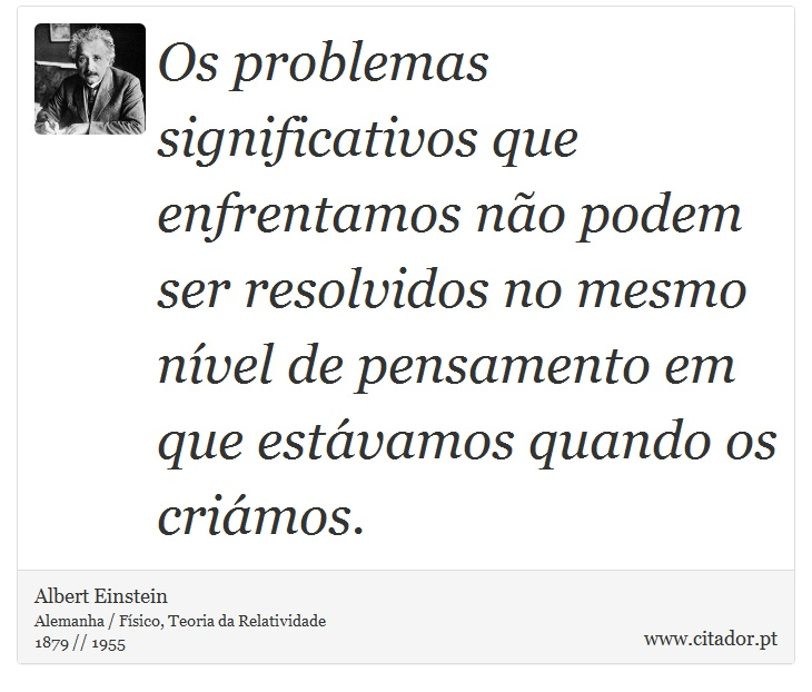 Os problemas significativos que enfrentamos não podem ser resolvidos no mesmo nível de pensamento em que estávamos quando os criámos. - Albert Einstein - Frases