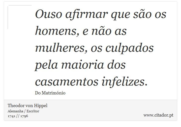 Ouso afirmar que são os homens, e não as mulheres, os culpados pela maioria dos casamentos infelizes. - Theodor von Hippel - Frases