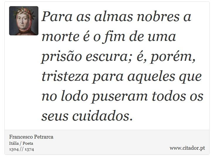 Para as almas nobres a morte é o fim de uma prisão escura; é, porém, tristeza para aqueles que no lodo puseram todos os seus cuidados. - Francesco Petrarca - Frases