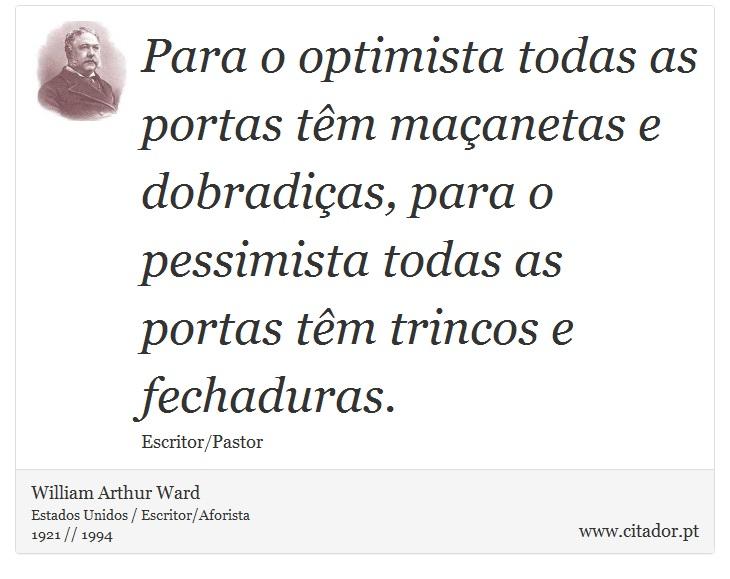 Para o optimista todas as portas têm maçanetas e dobradiças, para o pessimista todas as portas têm trincos e fechaduras. - William Arthur Ward - Frases