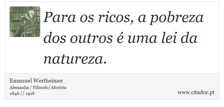 Para os ricos, a pobreza dos outros é uma lei da natureza. - Emanuel Wertheimer - Frases