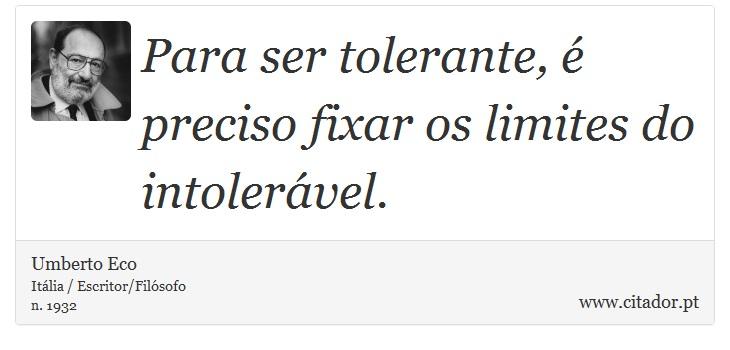 Para ser tolerante, é preciso fixar os limites do intolerável. - Umberto Eco - Frases