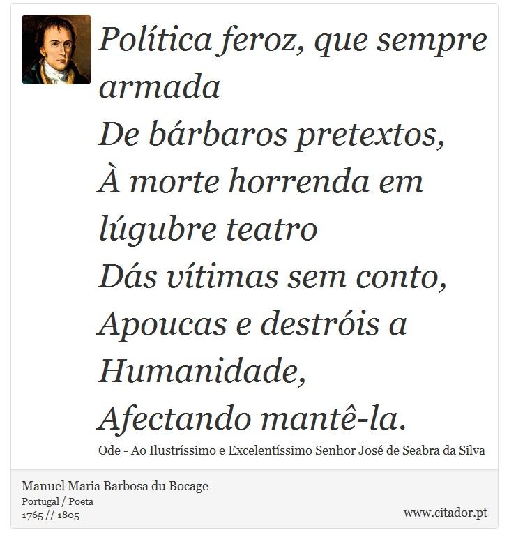 Política feroz, que sempre armada <br />  De bárbaros pretextos, <br />  À morte horrenda em lúgubre teatro <br />  Dás vítimas sem conto, <br />  Apoucas e destróis a Humanidade, <br />  Afectando mantê-la. - Manuel Maria Barbosa du Bocage - Frases