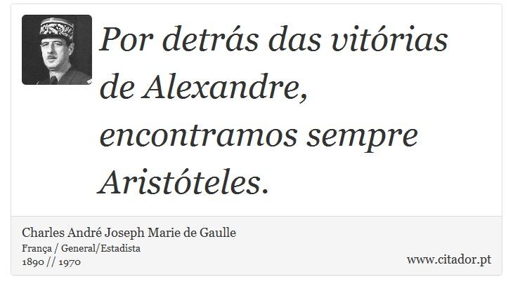 Por detrás das vitórias de Alexandre, encontramos sempre Aristóteles. - Charles André Joseph Marie de Gaulle - Frases