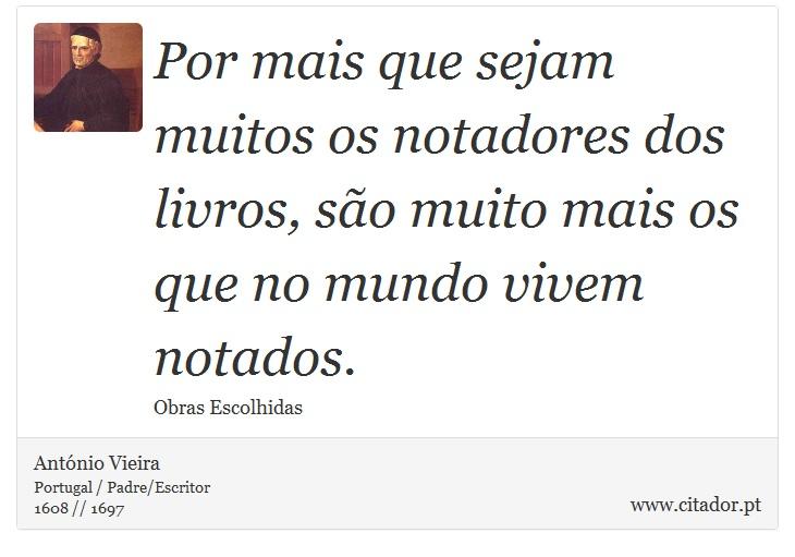 Por mais que sejam muitos os notadores dos livros, são muito mais os que no mundo vivem notados. - António Vieira - Frases