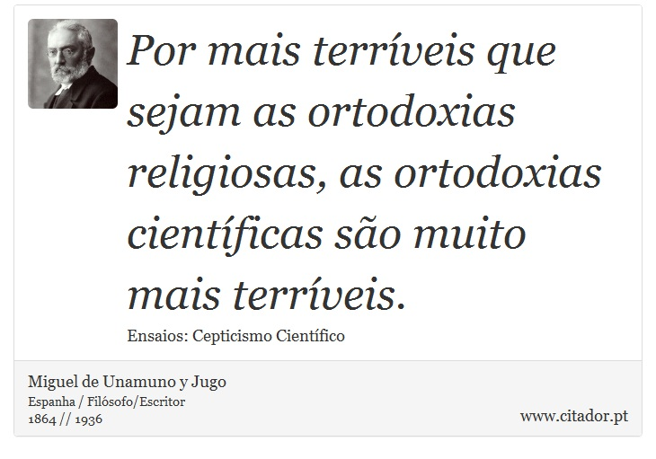 Por mais terríveis que sejam as ortodoxias religiosas, as ortodoxias científicas são muito mais terríveis. - Miguel de Unamuno y Jugo - Frases