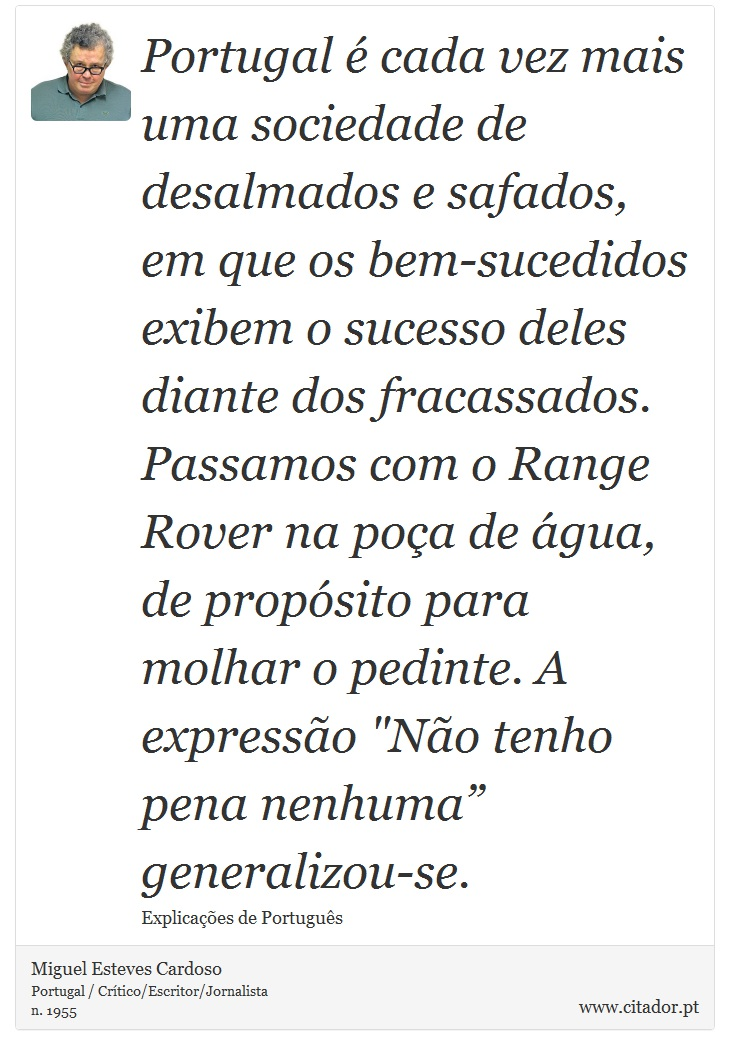 Portugal é cada vez mais uma sociedade de desalmados e safados, em que os bem-sucedidos exibem o sucesso deles diante dos fracassados. Passamos com o Range Rover na poça de água, de propósito para molhar o pedinte. A expressão
