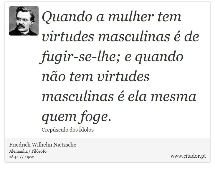 Quando a mulher tem virtudes masculinas é de fugir-se-lhe; e quando não tem virtudes masculinas é ela mesma quem foge. - Friedrich Wilhelm Nietzsche - Frases
