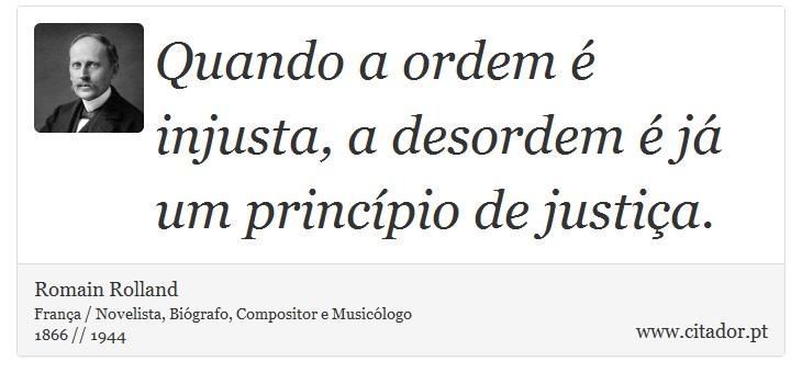 Quando a ordem é injusta, a desordem é já um princípio de justiça. - Romain Rolland - Frases