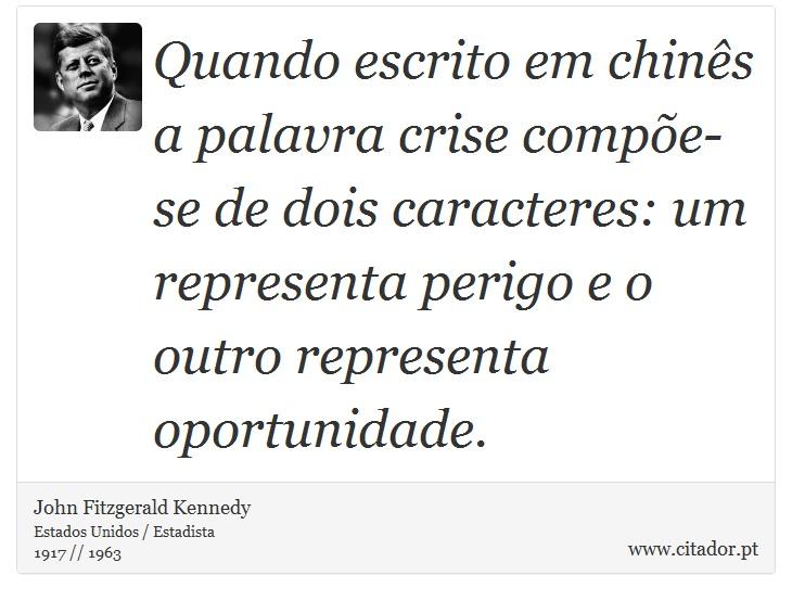 Quando escrito em chinês a palavra crise compõe-se de dois caracteres: um representa perigo e o outro representa oportunidade. - John Fitzgerald Kennedy - Frases