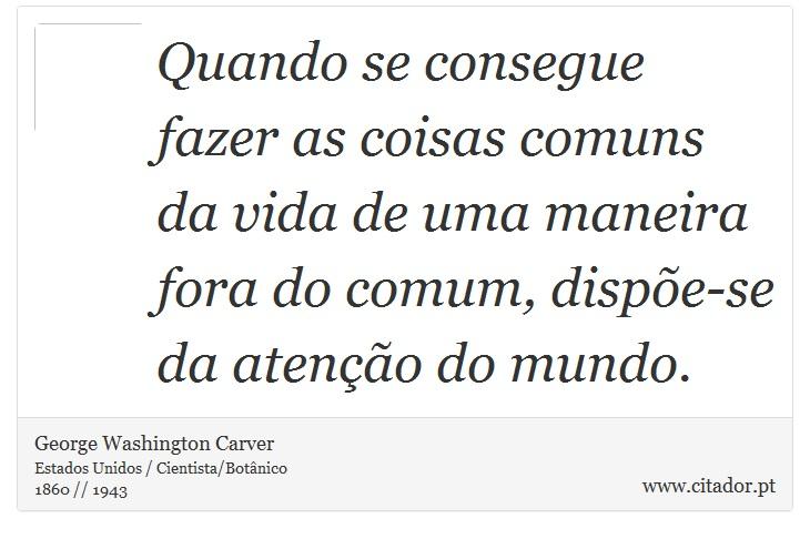 Quando se consegue fazer as coisas comuns da vida de uma maneira fora do comum, dispõe-se da atenção do mundo. - George Washington Carver - Frases
