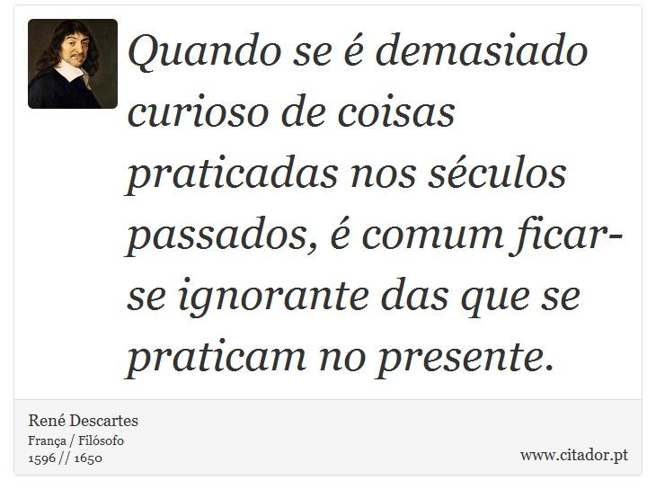 Quando se é demasiado curioso de coisas praticadas nos séculos passados, é comum ficar-se ignorante das que se praticam no presente. - René Descartes - Frases