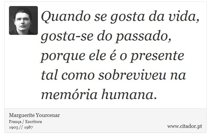 Quando se gosta da vida, gosta-se do passado, porque ele é o presente tal como sobreviveu na memória humana. - Marguerite Yourcenar - Frases