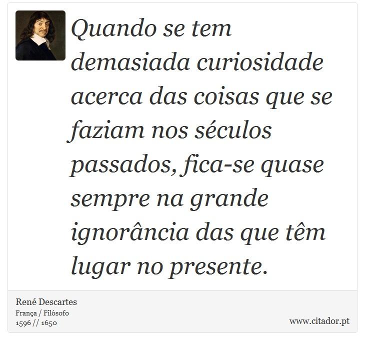 Quando se tem demasiada curiosidade acerca das coisas que se faziam nos séculos passados, fica-se quase sempre na grande ignorância das que têm lugar no presente. - René Descartes - Frases