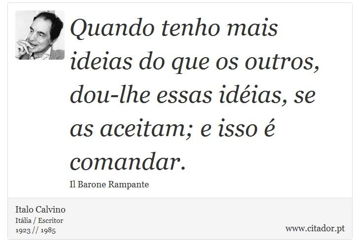 Quando tenho mais ideias do que os outros, dou-lhe essas idéias, se as aceitam; e isso é comandar. - Italo Calvino - Frases