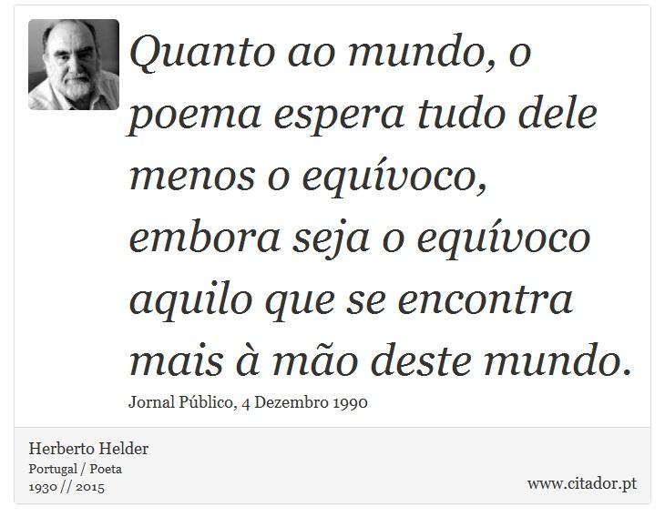 Quanto ao mundo, o poema espera tudo dele menos o equívoco, embora seja o equívoco aquilo que se encontra mais à mão deste mundo. - Herberto Helder - Frases