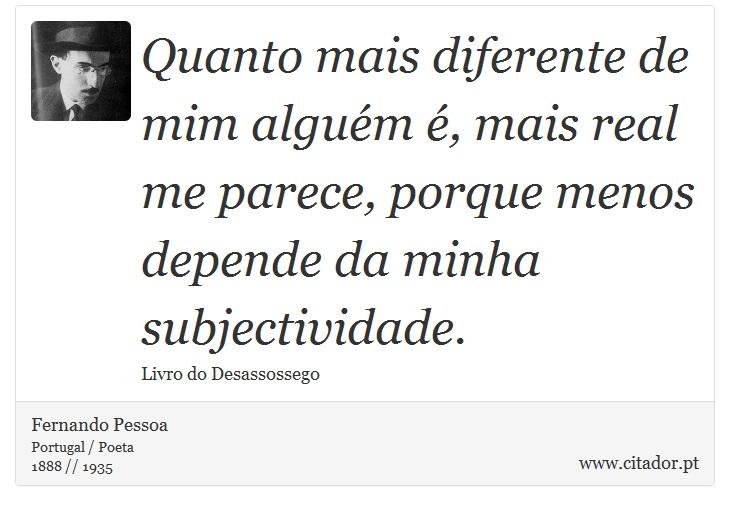 Quanto mais diferente de mim alguém é, mais real me parece, porque menos depende da minha subjectividade. - Fernando Pessoa - Frases
