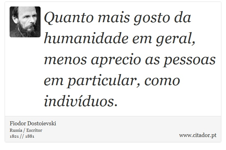 Quanto mais gosto da humanidade em geral, menos aprecio as pessoas em particular, como indivíduos. - Fiodor Dostoievski - Frases
