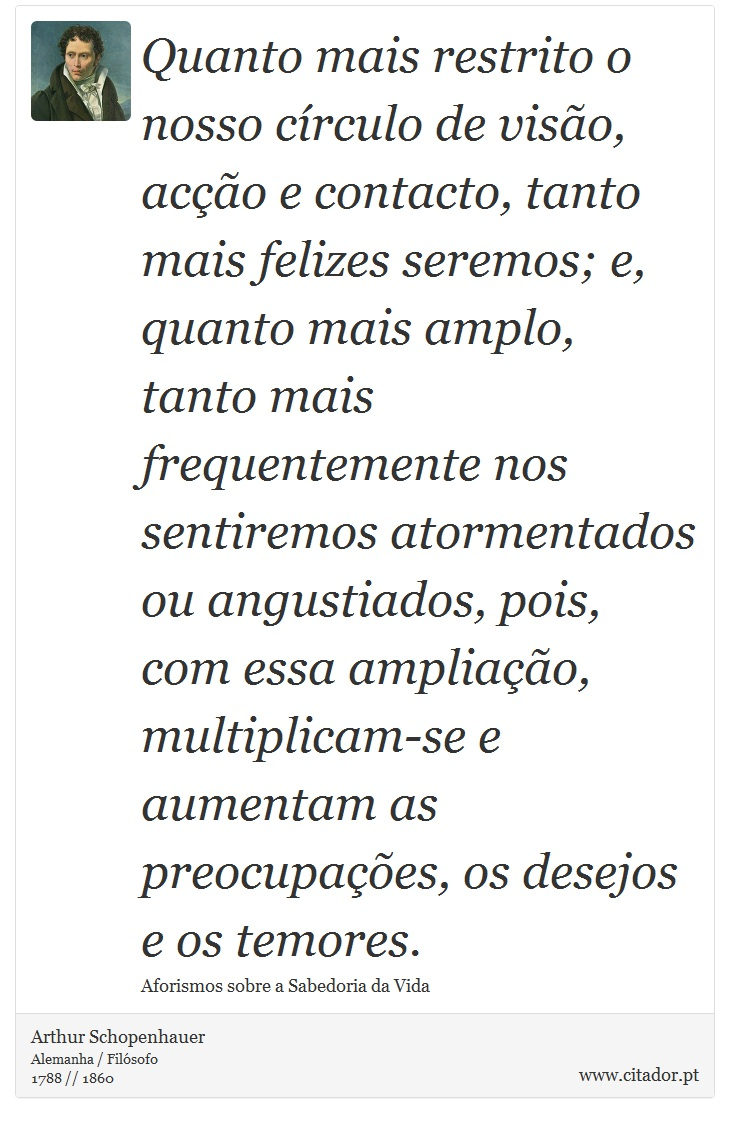Quanto mais restrito o nosso círculo de visão, acção e contacto, tanto mais felizes seremos; e, quanto mais amplo, tanto mais frequentemente nos sentiremos atormentados ou angustiados, pois, com essa ampliação, multiplicam-se e aumentam as preocupações, os desejos e os temores. - Arthur Schopenhauer - Frases