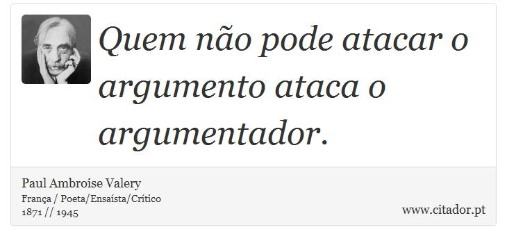 Quem não pode atacar o argumento ataca o argumentador. - Paul Ambroise Valery - Frases