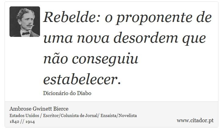 Rebelde: o proponente de uma nova desordem que não conseguiu estabelecer. - Ambrose Gwinett Bierce - Frases