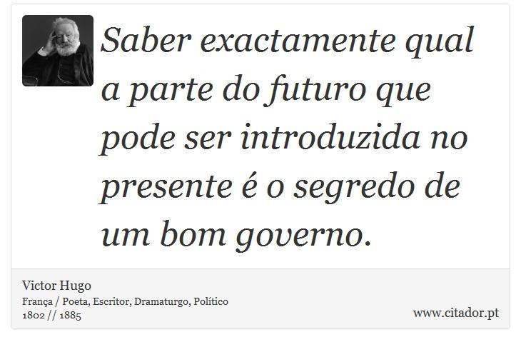 Saber exactamente qual a parte do futuro que pode ser introduzida no presente é o segredo de um bom governo. - Victor Hugo - Frases