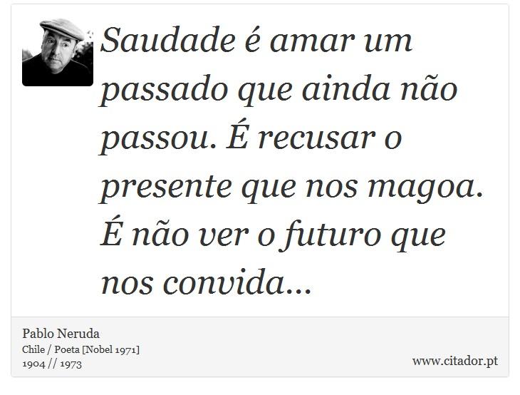 Saudade é amar um passado que ainda não passou. É recusar o presente que nos magoa. É não ver o futuro que nos convida... - Pablo Neruda - Frases