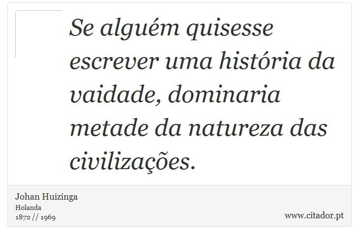 Se alguém quisesse escrever uma história da vaidade, dominaria metade da natureza das civilizações. - Johan Huizinga - Frases