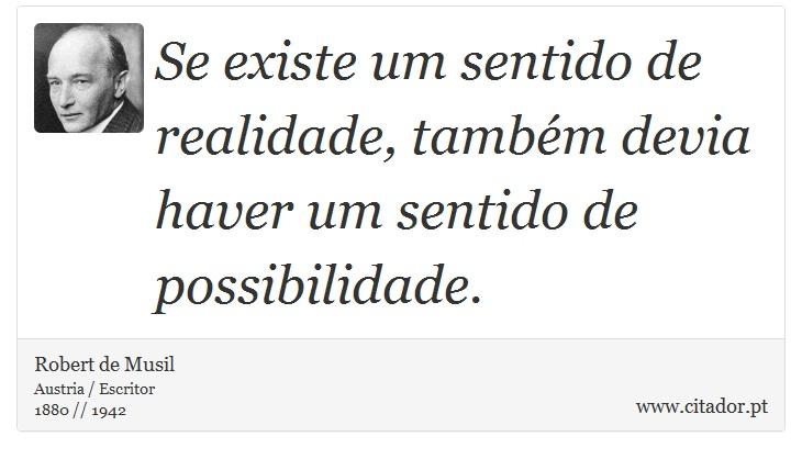 Se existe um sentido de realidade, também devia haver um sentido de possibilidade. - Robert de Musil - Frases