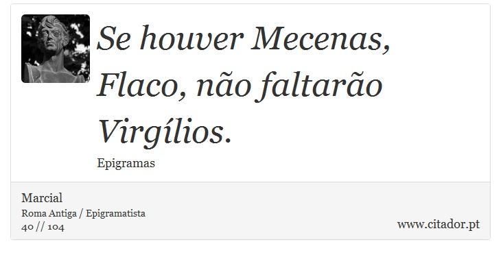 Se houver Mecenas, Flaco, não faltarão Virgílios. - Marcial - Frases