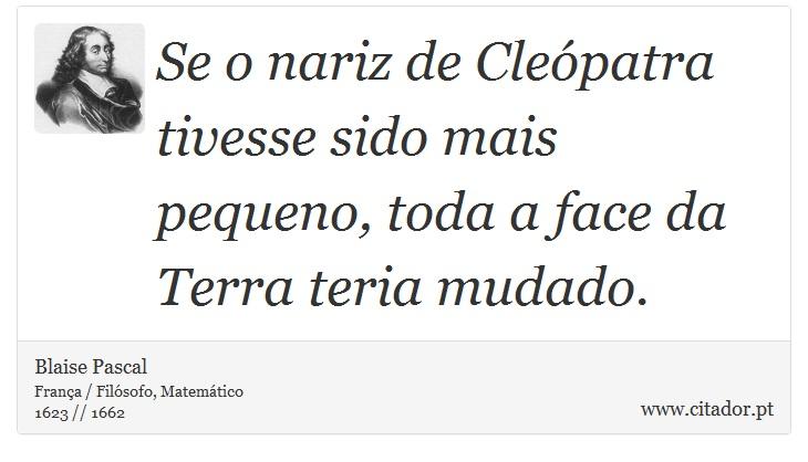Se o nariz de Cleópatra tivesse sido mais pequeno, toda a face da Terra teria mudado. - Blaise Pascal - Frases