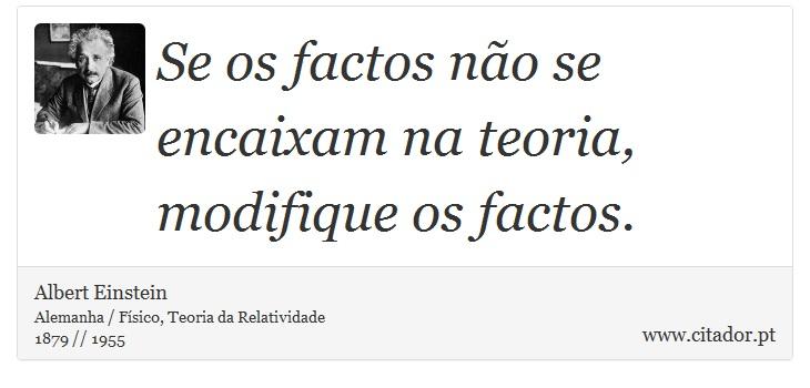 Se os factos não se encaixam na teoria, modifique os factos. - Albert Einstein - Frases