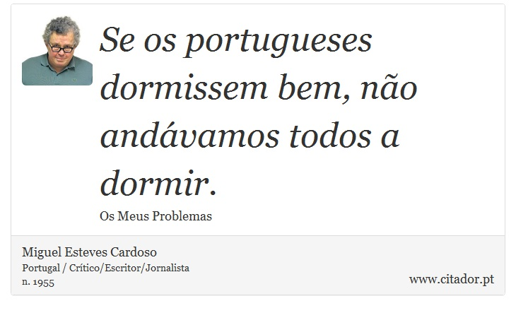 Se os portugueses dormissem bem, não andávamos todos a dormir. - Miguel Esteves Cardoso - Frases