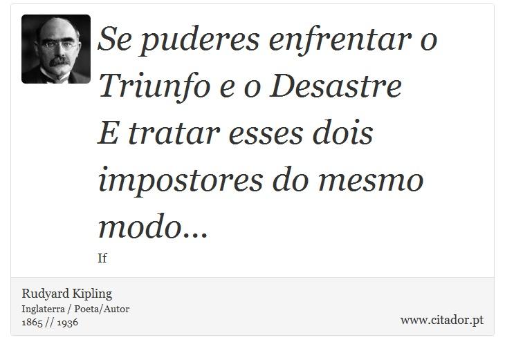 Se puderes enfrentar o Triunfo e o Desastre <br />  E tratar esses dois impostores do mesmo modo... - Rudyard Kipling - Frases