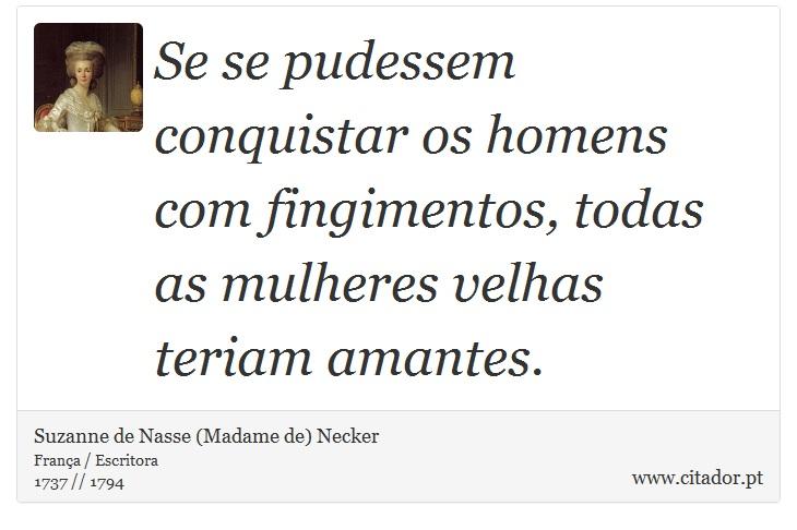 Se se pudessem conquistar os homens com fingimentos, todas as mulheres velhas teriam amantes. - Suzanne de Nasse (Madame de) Necker - Frases