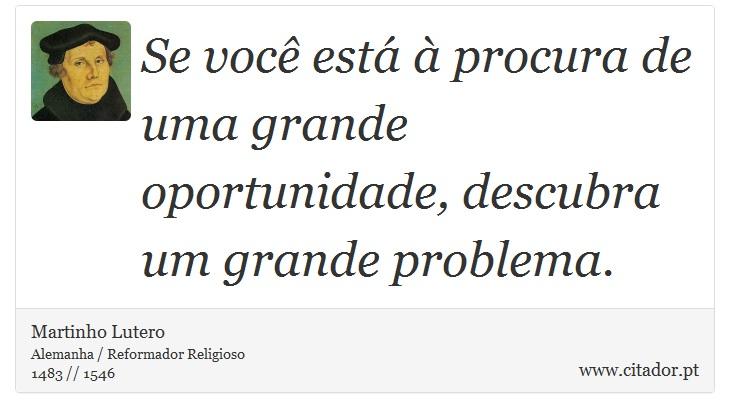 Se você está à procura de uma grande oportunidade, descubra um grande problema. - Martinho Lutero - Frases