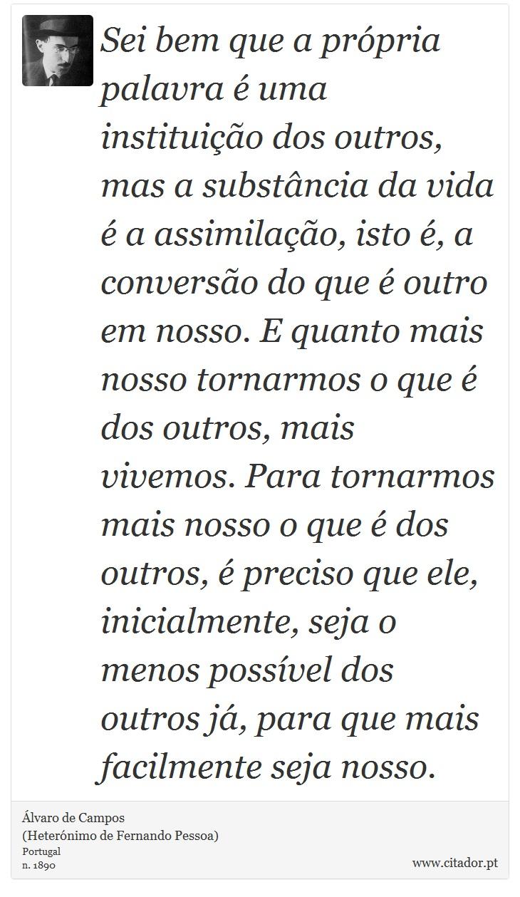 Sei bem que a própria palavra é uma instituição dos outros, mas a substância da vida é a assimilação, isto é, a conversão do que é outro em nosso. E quanto mais nosso tornarmos o que é dos outros, mais vivemos. Para tornarmos mais nosso o que é dos outros, é preciso que ele, inicialmente, seja o menos possível dos outros já, para que mais facilmente seja nosso. - Álvaro de Campos<BR></B>(Heterónimo de Fernando Pessoa) - Frases